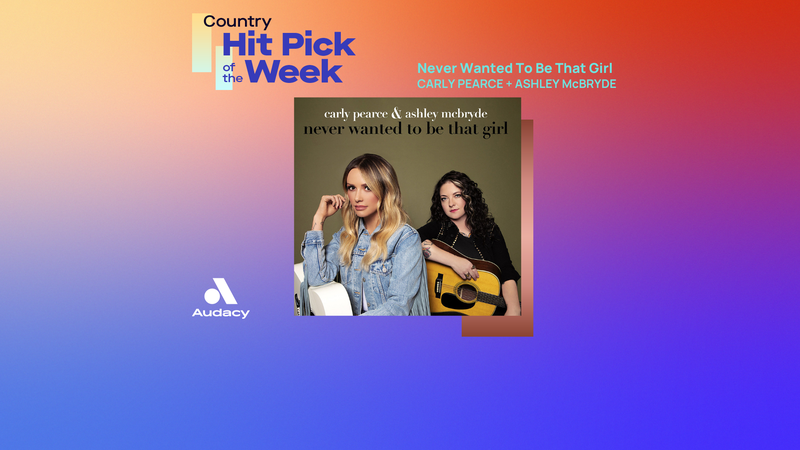 Country Hit Pick - Never Wanted To Be That Girl - Carly Pearce and Ashley McBryde