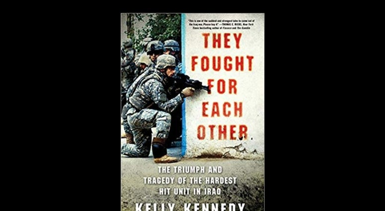 """They Fought for Each Other: The Triumph and Tragedy of the Hardest Hit Unit in Iraq, by Kelly Kennedy"