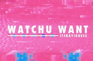 WATCHU WANT