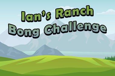 Ian's Ranch Bong Challenge