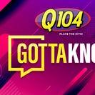 Q104 Gotta Know